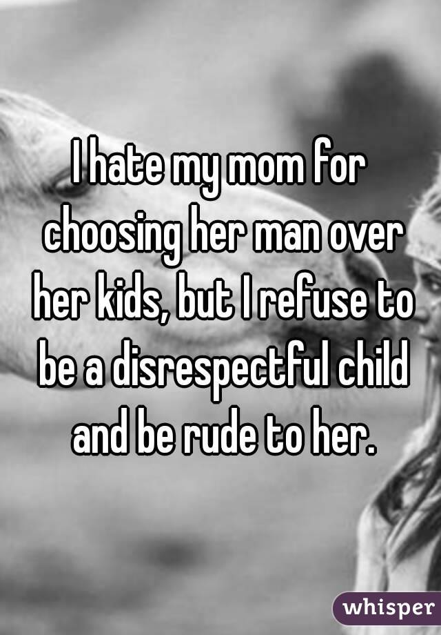 I hate my mom for choosing her man over her kids, but I refuse to be a disrespectful child and be rude to her.
