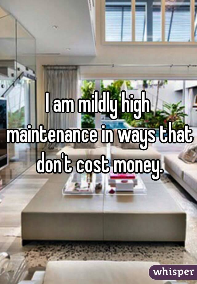 I am mildly high maintenance in ways that don't cost money.