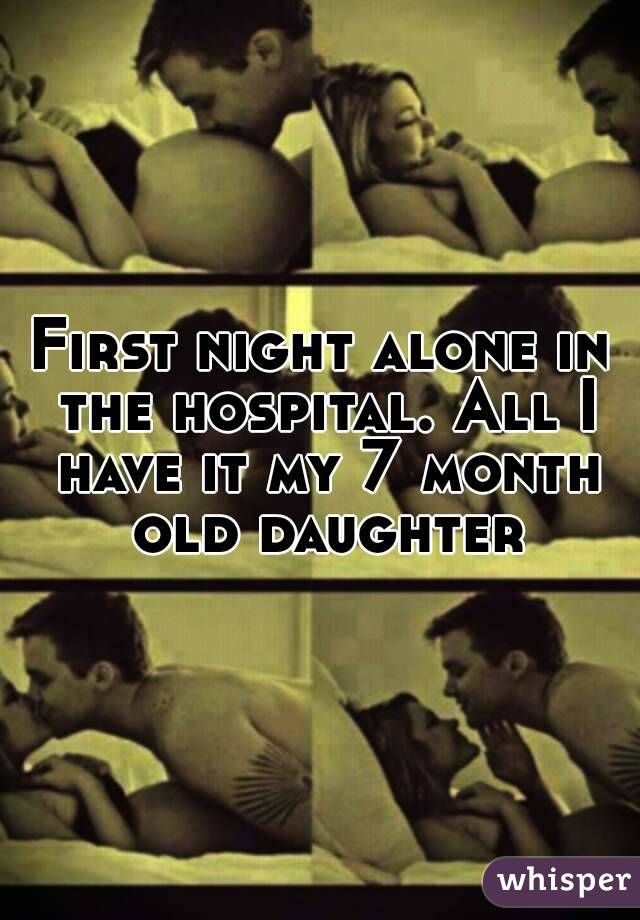 First night alone in the hospital. All I have it my 7 month old daughter
