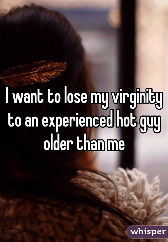 I want to lose my virginity to an experienced hot guy older than me