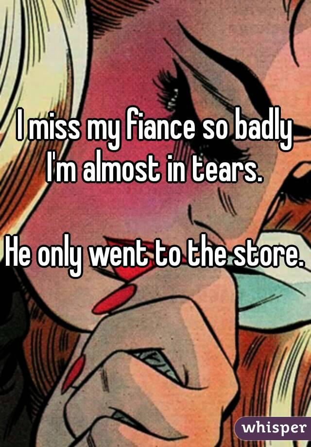 I miss my fiance so badly I'm almost in tears.   He only went to the store.