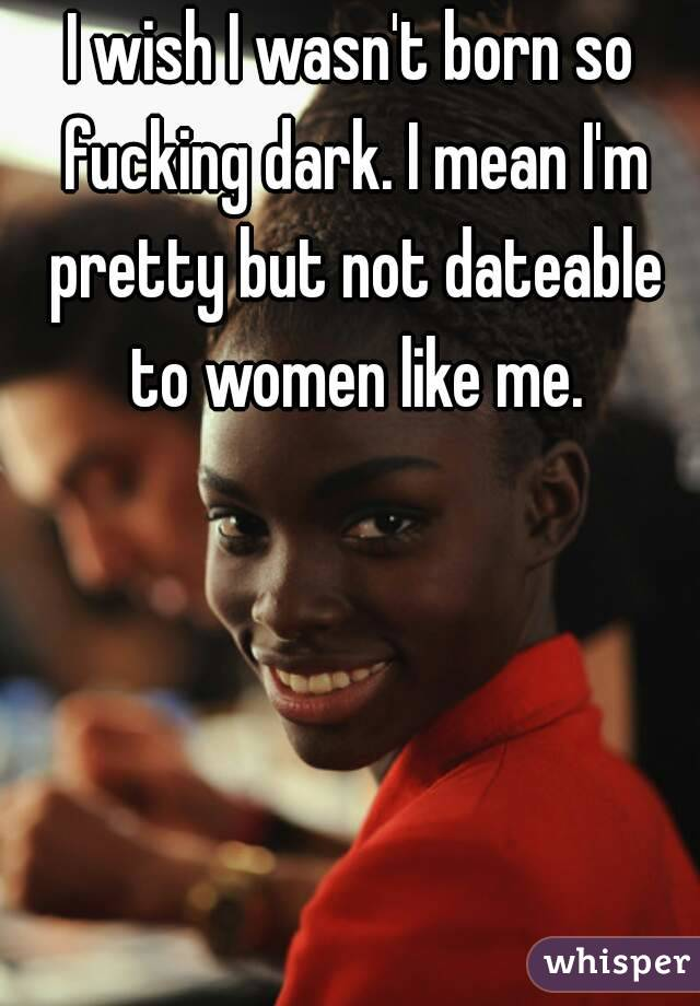 I wish I wasn't born so fucking dark. I mean I'm pretty but not dateable to women like me.