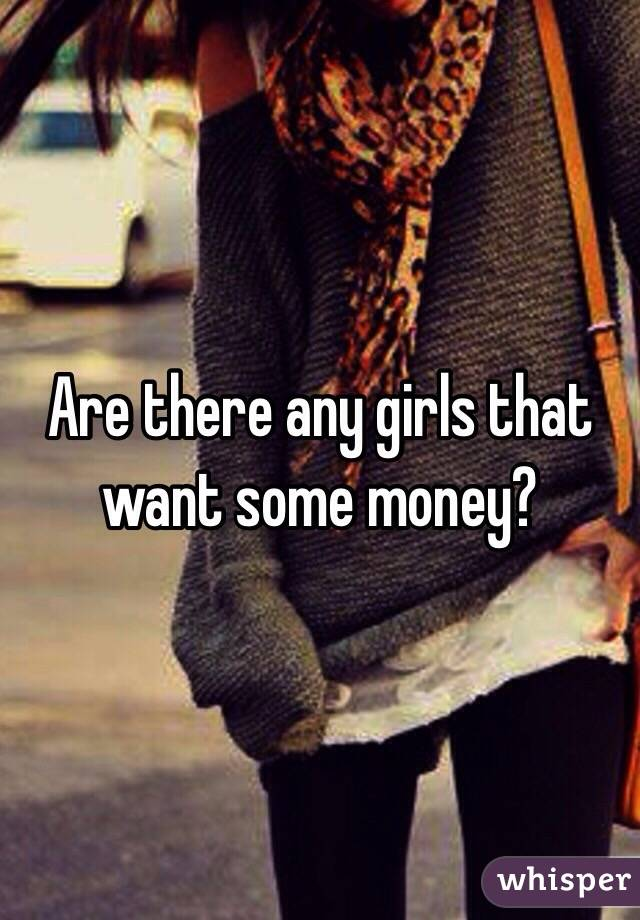 Are there any girls that want some money?