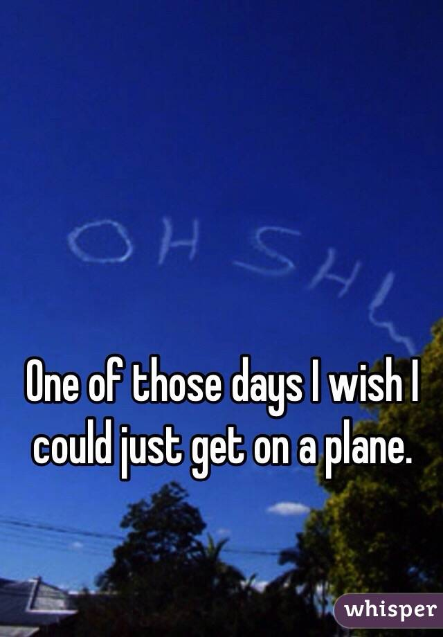 One of those days I wish I could just get on a plane.