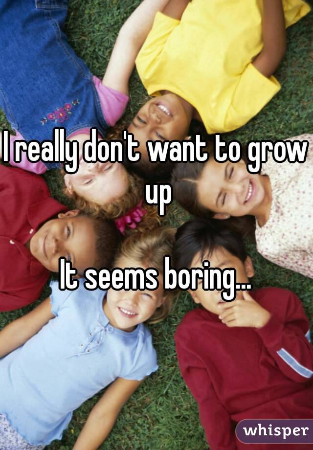 I really don't want to grow up  It seems boring...