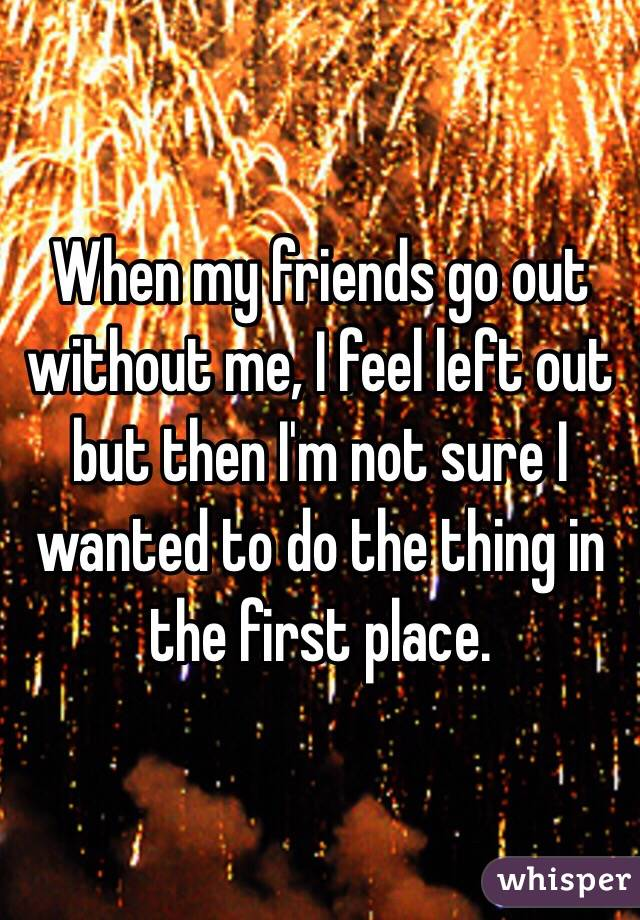 When my friends go out without me, I feel left out but then I'm not sure I wanted to do the thing in the first place.
