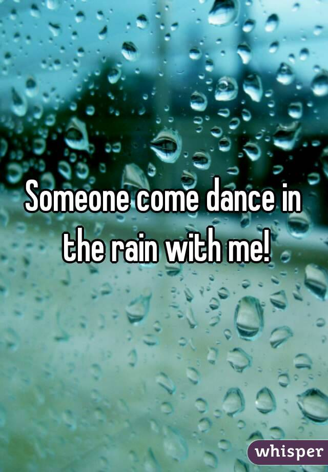 Someone come dance in the rain with me!