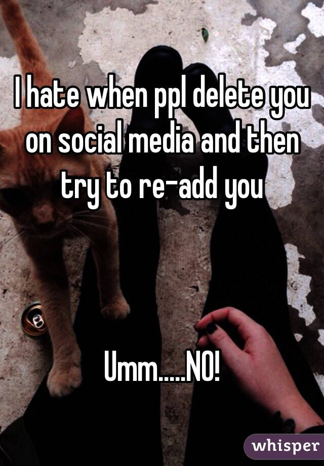 I hate when ppl delete you on social media and then try to re-add you    Umm.....NO!