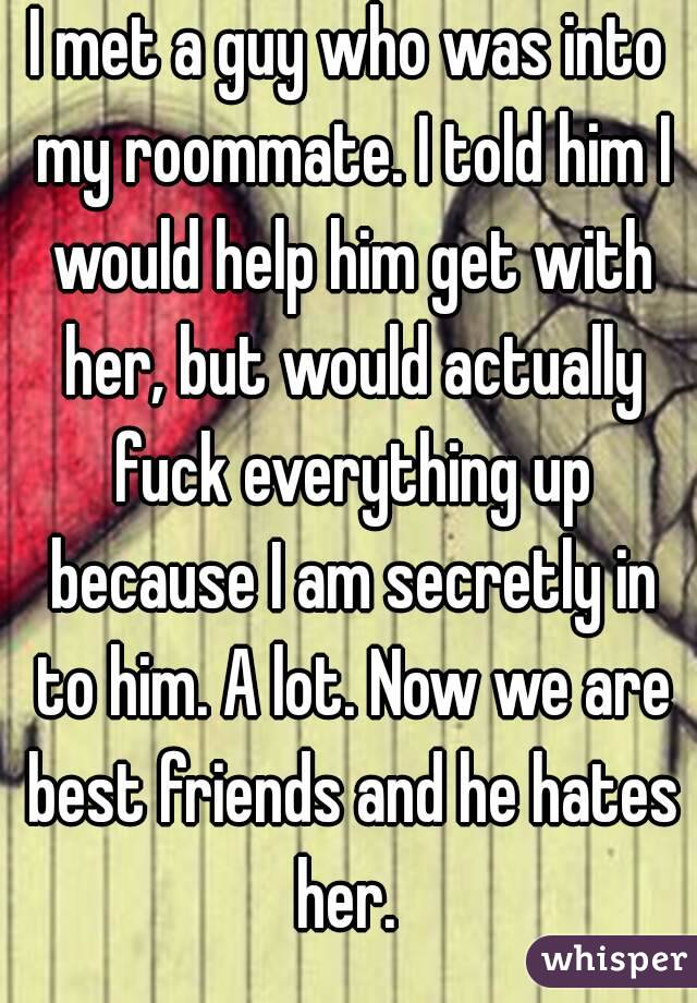 I met a guy who was into my roommate. I told him I would help him get with her, but would actually fuck everything up because I am secretly in to him. A lot. Now we are best friends and he hates her.