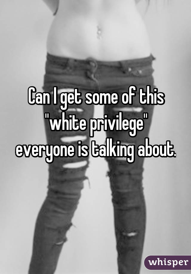 """Can I get some of this """"white privilege"""" everyone is talking about."""