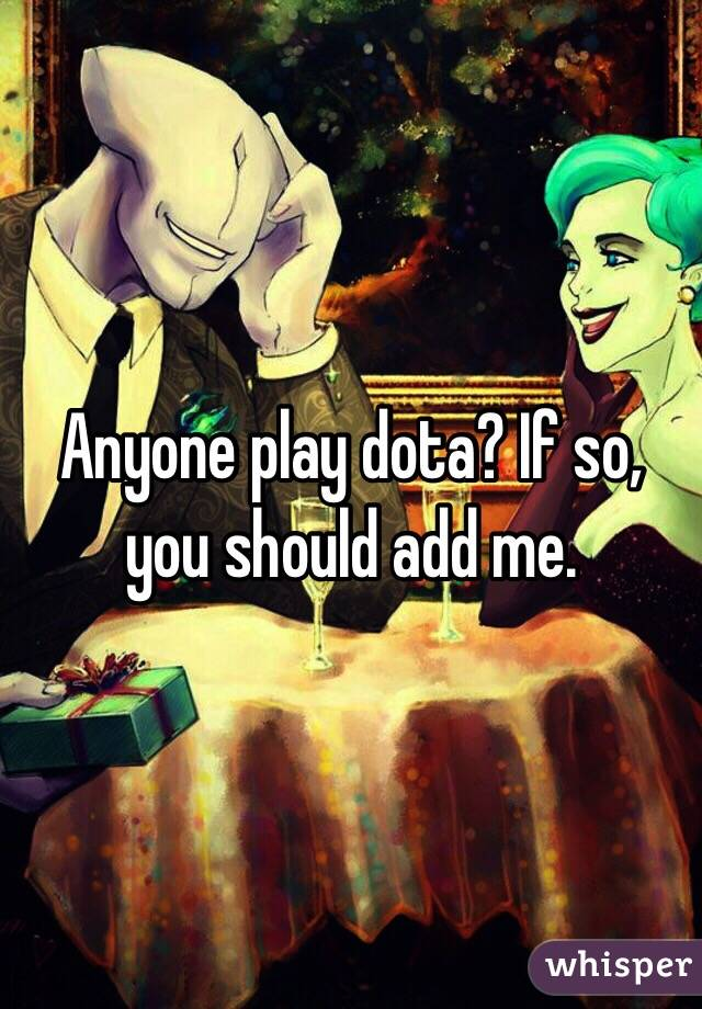 Anyone play dota? If so, you should add me.