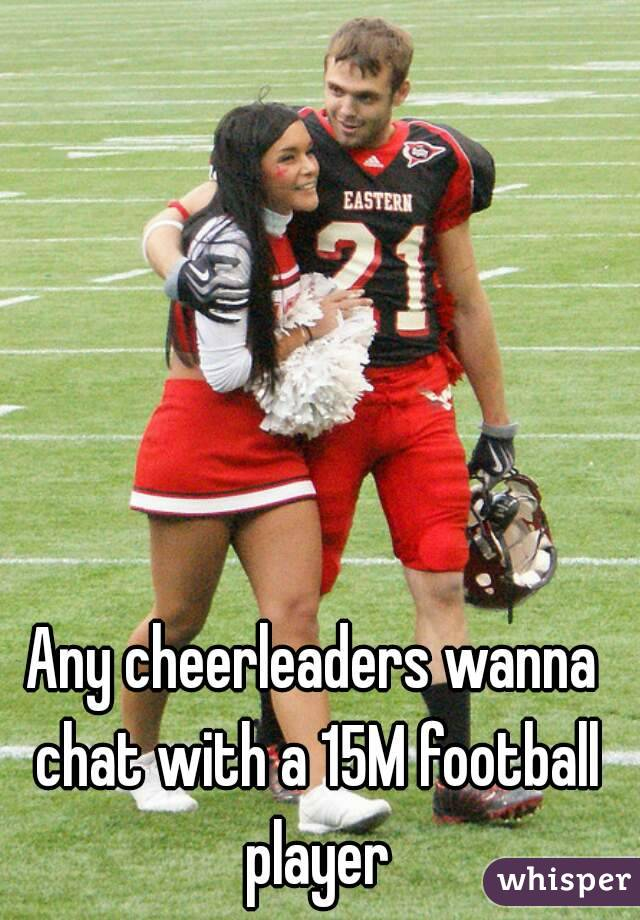 Any cheerleaders wanna chat with a 15M football player