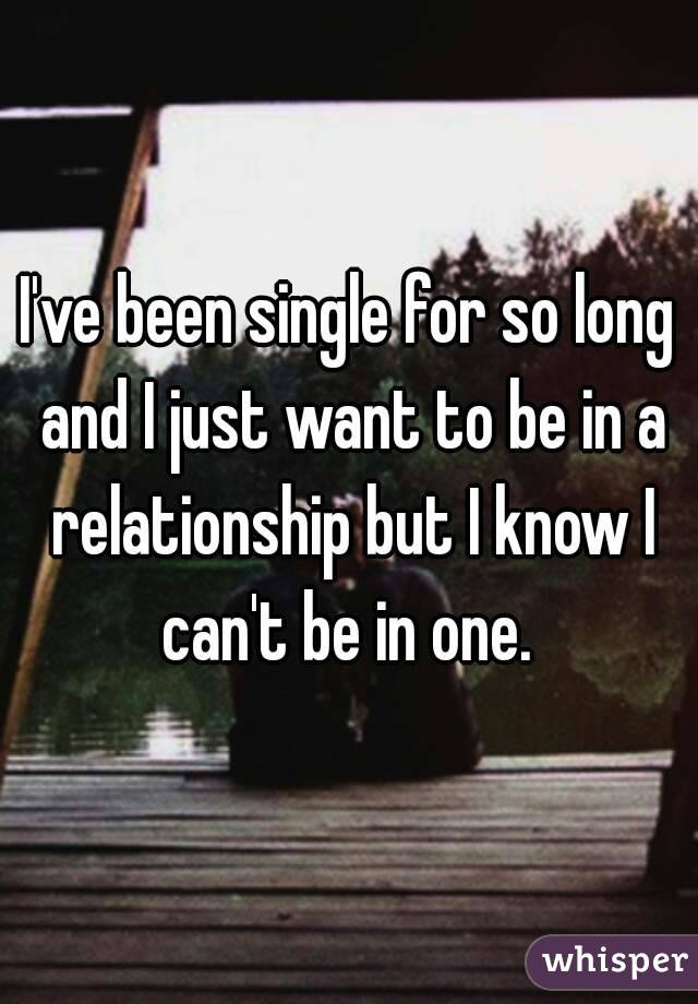 I've been single for so long and I just want to be in a relationship but I know I can't be in one.