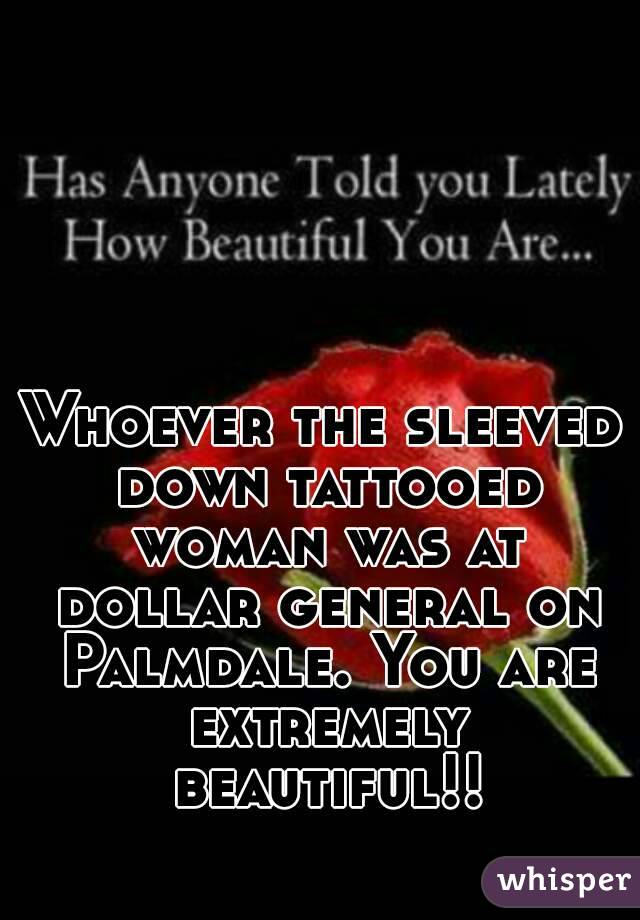 Whoever the sleeved down tattooed woman was at dollar general on Palmdale. You are extremely beautiful!!