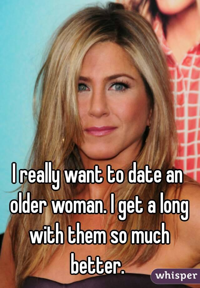 I really want to date an older woman. I get a long with them so much better.