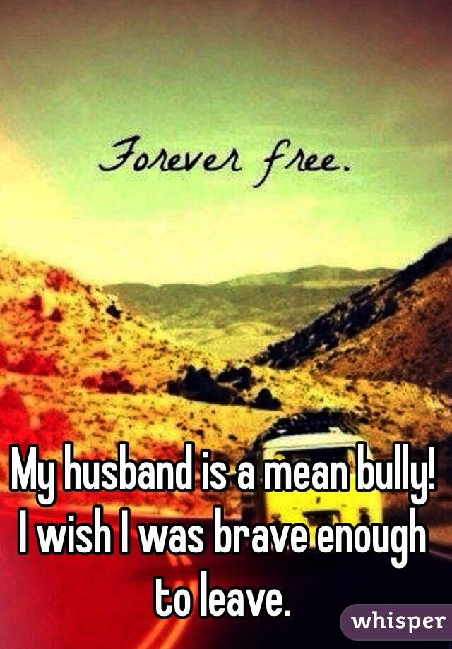 My husband is a mean bully! I wish I was brave enough to leave.