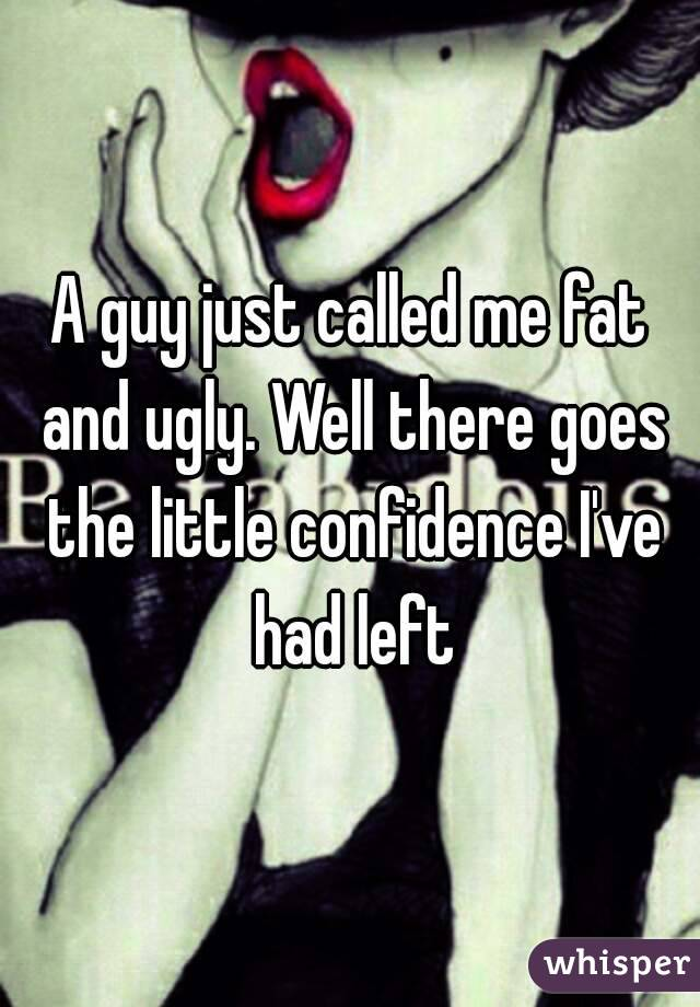 A guy just called me fat and ugly. Well there goes the little confidence I've had left