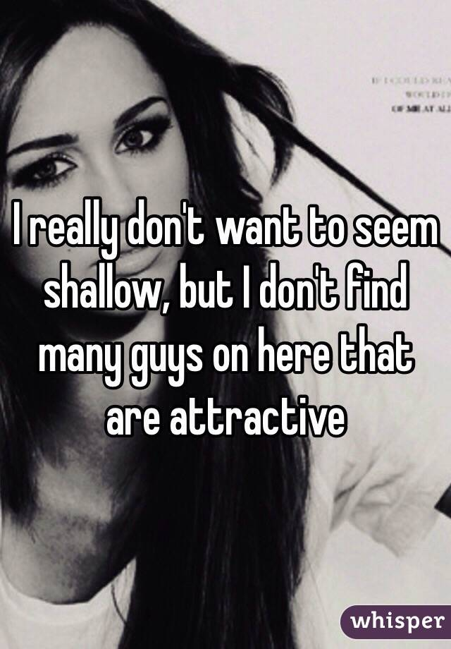 I really don't want to seem shallow, but I don't find many guys on here that are attractive