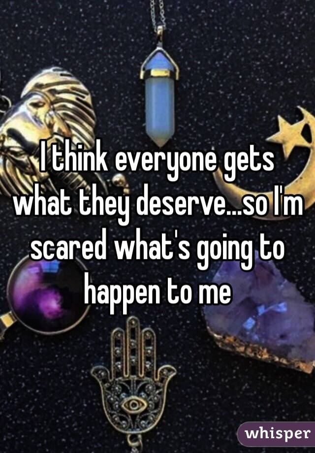 I think everyone gets what they deserve...so I'm scared what's going to happen to me