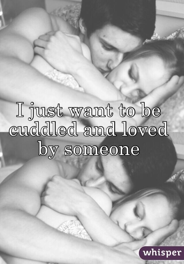 I just want to be cuddled and loved by someone