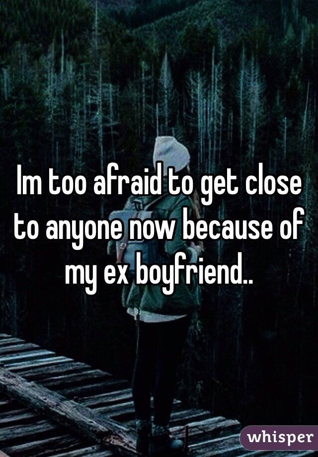 Im too afraid to get close to anyone now because of my ex boyfriend..