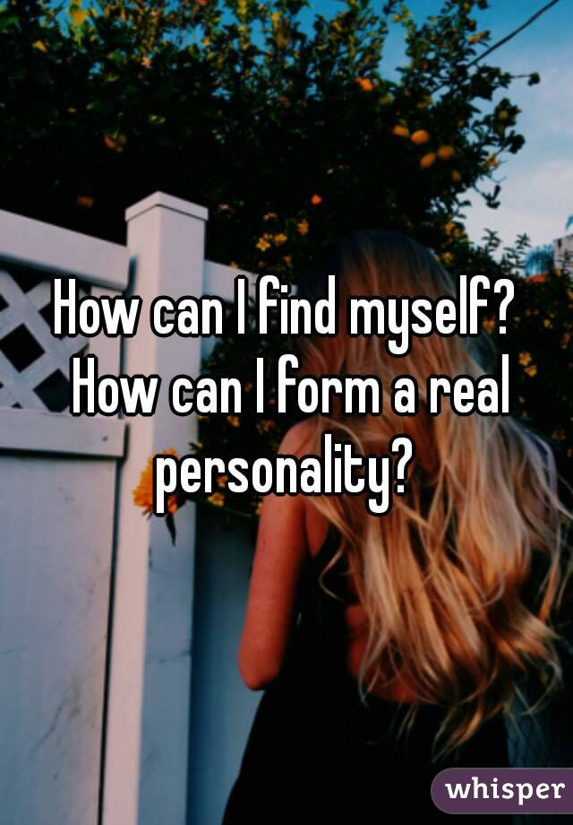 How can I find myself? How can I form a real personality?