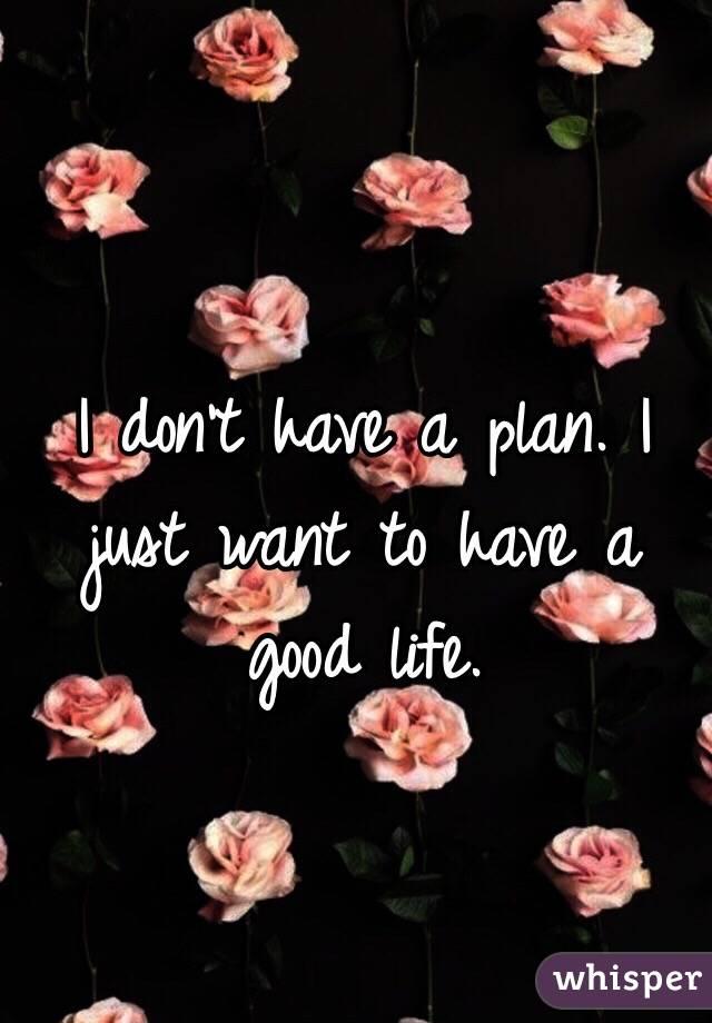 I don't have a plan. I just want to have a good life.