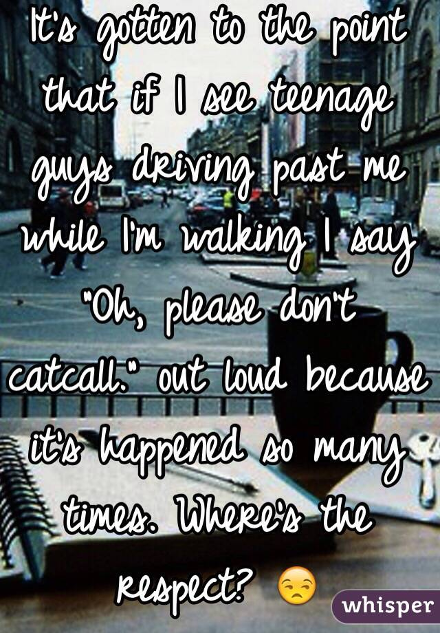 """It's gotten to the point that if I see teenage guys driving past me while I'm walking I say """"Oh, please don't catcall."""" out loud because it's happened so many times. Where's the respect? 😒"""