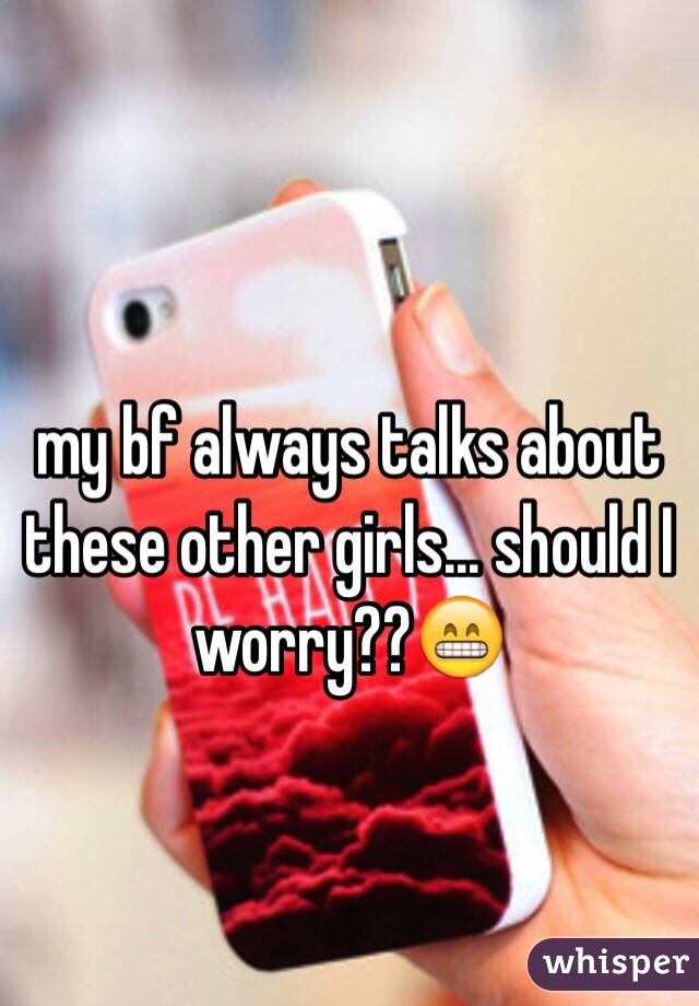 my bf always talks about these other girls... should I worry??😁