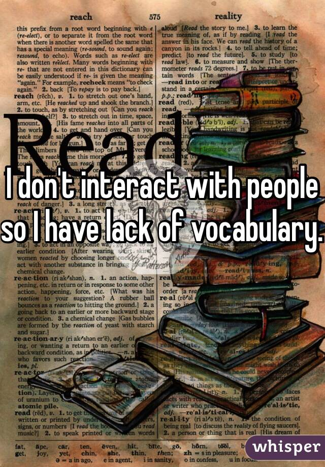 I don't interact with people so I have lack of vocabulary.