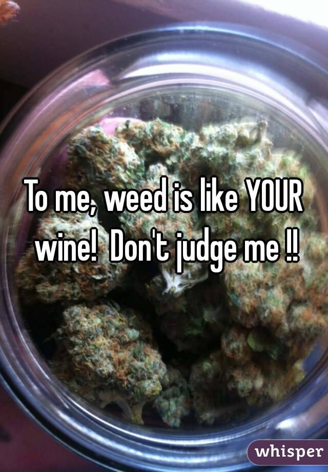 To me, weed is like YOUR wine!  Don't judge me !!