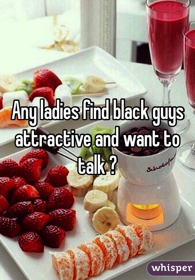 Any ladies find black guys attractive and want to talk ?