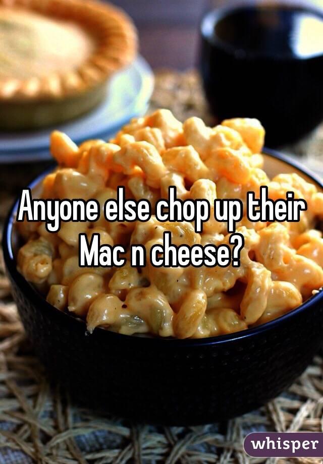 Anyone else chop up their Mac n cheese?