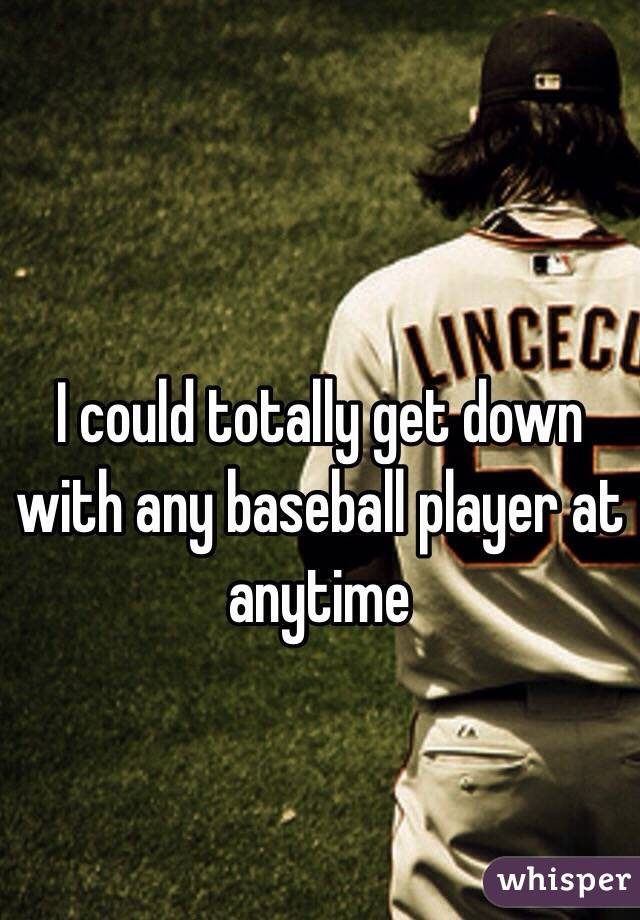 I could totally get down with any baseball player at anytime