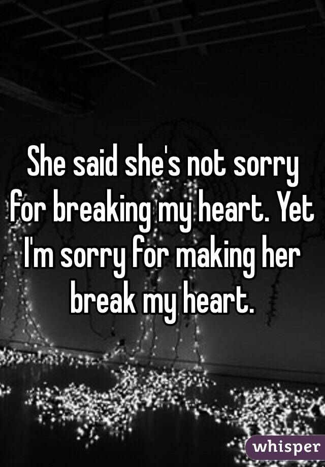 She said she's not sorry for breaking my heart. Yet I'm sorry for making her break my heart.
