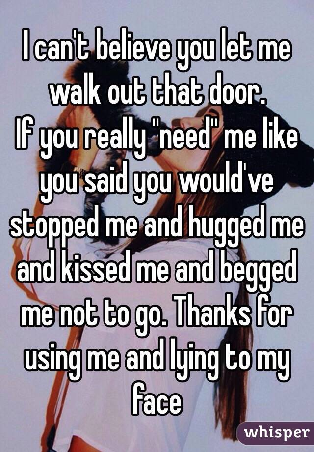 """I can't believe you let me walk out that door.  If you really """"need"""" me like you said you would've stopped me and hugged me and kissed me and begged me not to go. Thanks for using me and lying to my face"""