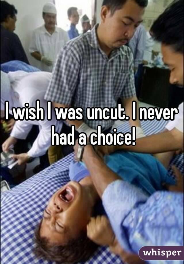 I wish I was uncut. I never had a choice!