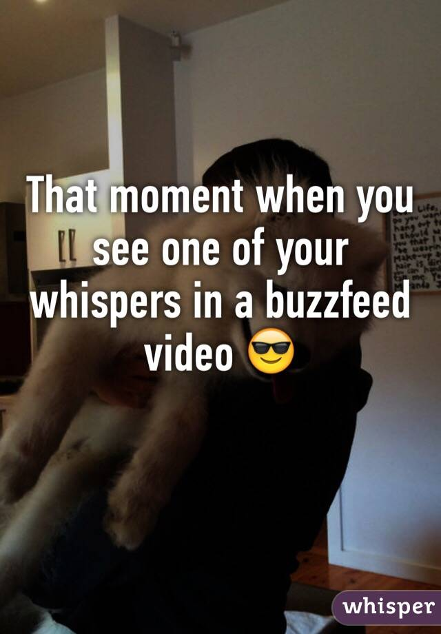 That moment when you see one of your whispers in a buzzfeed video 😎