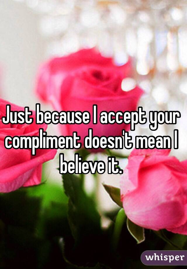 Just because I accept your compliment doesn't mean I believe it.
