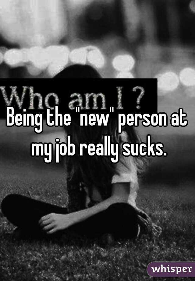 """Being the """"new"""" person at my job really sucks."""