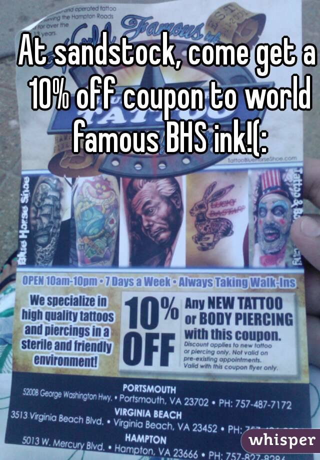 At sandstock, come get a 10% off coupon to world famous BHS ink!(: