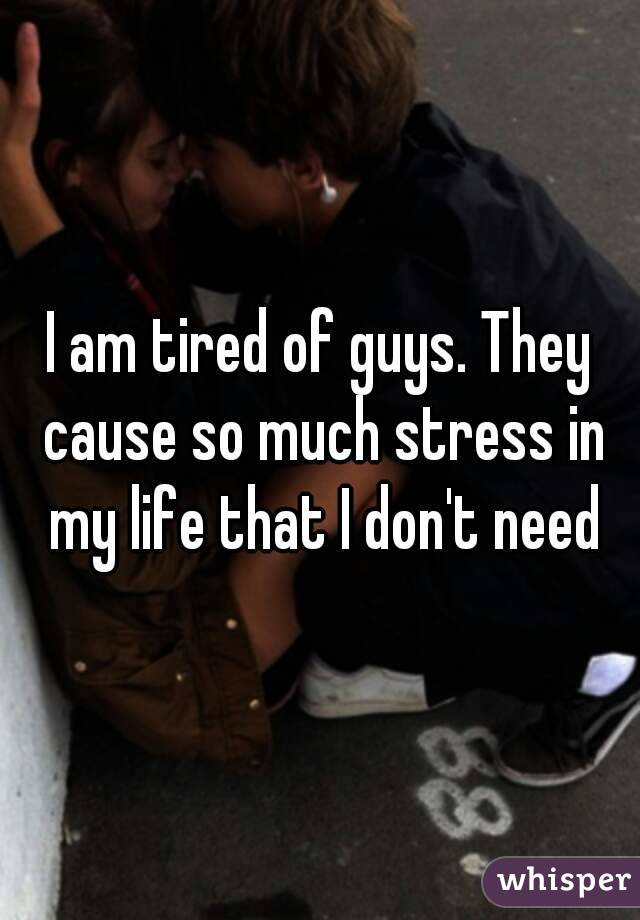 I am tired of guys. They cause so much stress in my life that I don't need