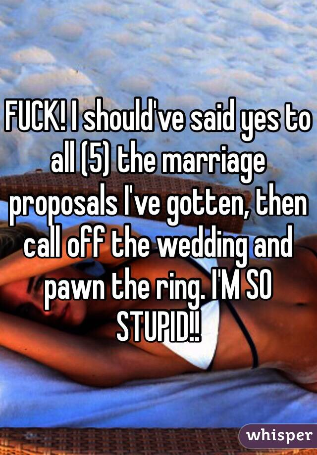 FUCK! I should've said yes to all (5) the marriage proposals I've gotten, then call off the wedding and pawn the ring. I'M SO STUPID!!
