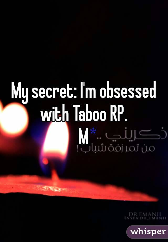 My secret: I'm obsessed with Taboo RP.  M