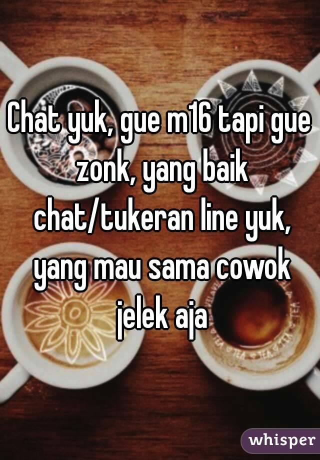 Chat yuk, gue m16 tapi gue zonk, yang baik chat/tukeran line yuk, yang mau sama cowok jelek aja