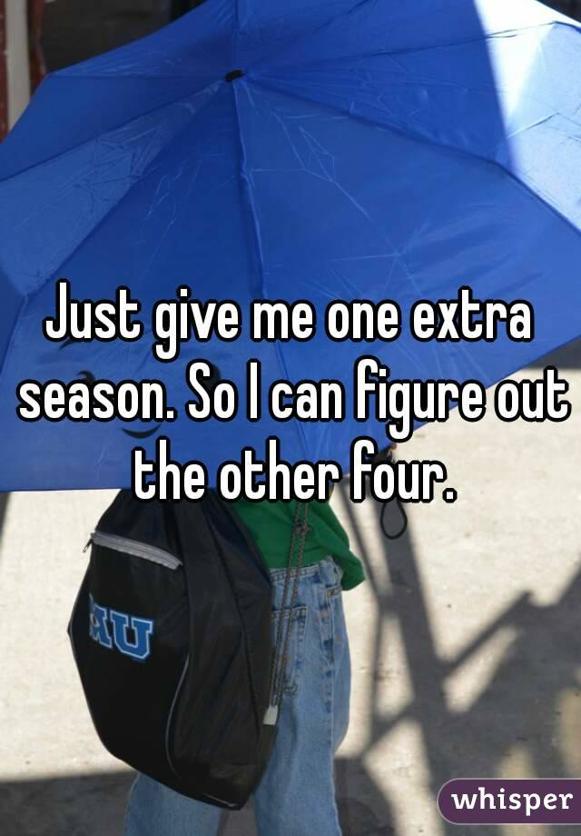 Just give me one extra season. So I can figure out the other four.