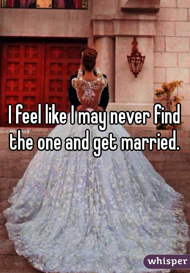 I feel like I may never find the one and get married.