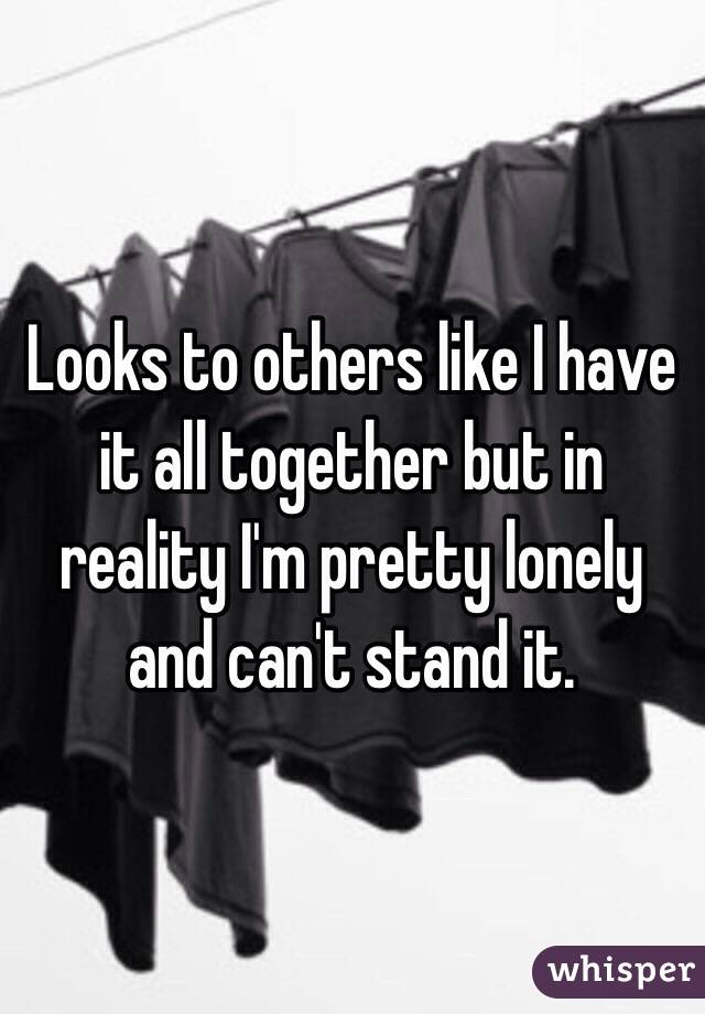Looks to others like I have it all together but in reality I'm pretty lonely and can't stand it.