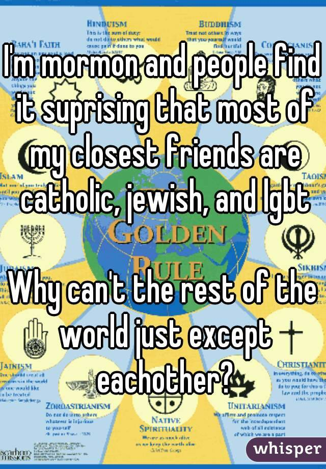 I'm mormon and people find it suprising that most of my closest friends are catholic, jewish, and lgbt  Why can't the rest of the world just except eachother?