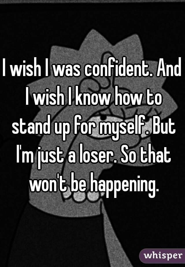 I wish I was confident. And I wish I know how to stand up for myself. But I'm just a loser. So that won't be happening.